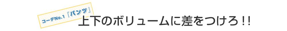 コーデNo.1「パンツ」上下のボリュームに差をつけろ!!
