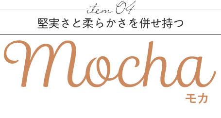 item 04 堅実さと柔らかさを併せ持つ Mocha